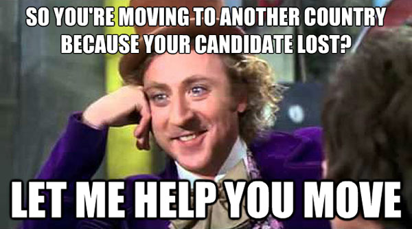 So you're moving to another country because your candidate lost? Let me help you move